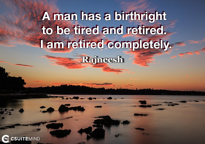 a-man-has-a-birthright-to-be-tired-and-retired-i-am-retired