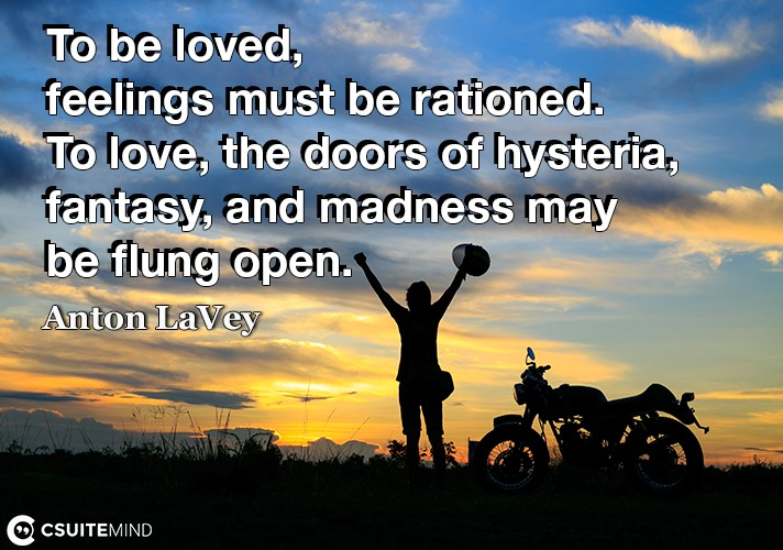 To be loved, feelings must be rationed. To love, the doors of hysteria, fantasy, and madness may be flung open.