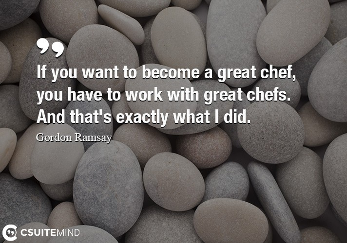 If you want to become a great chef, you have to work with great chefs.