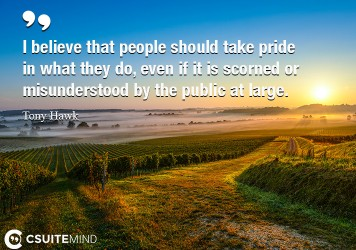 I believe that people should take pride in what they do, even if it is scorned or misunderstood by the public at large.