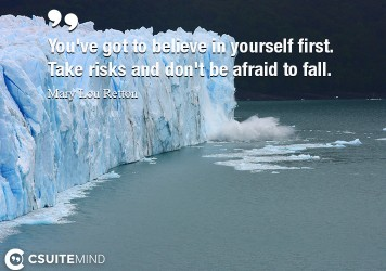You've got to believe in yourself first. Take risks and don't be afraid to fall.