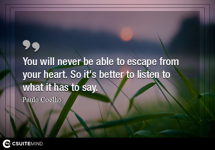 You will never be able to escape from your heart. So it's better to listen to what it has to say.