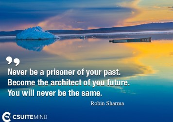 Never be a prisoner of your past. Become the architect of you future. You will never be the same.