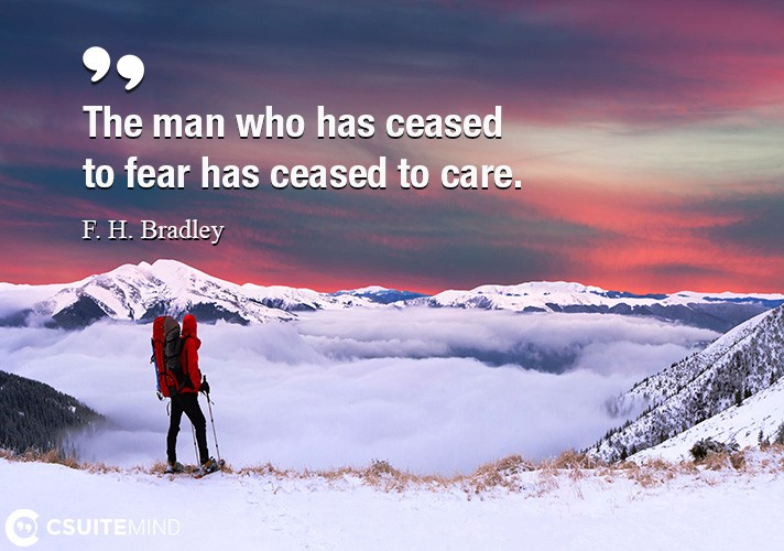 The man who has ceased to fear has ceased to care.