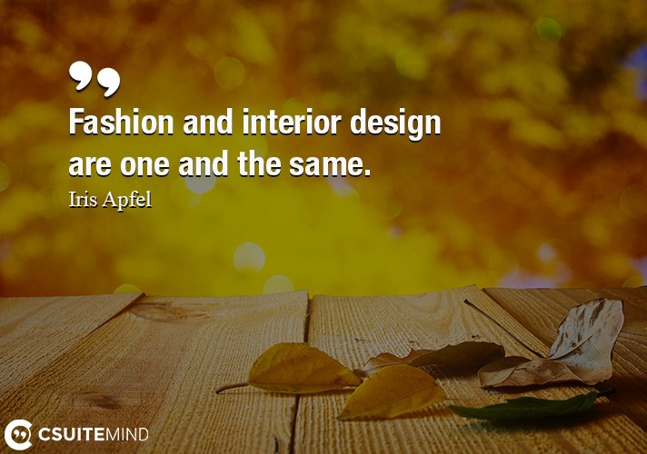 Fashion and interior design are one and the same.