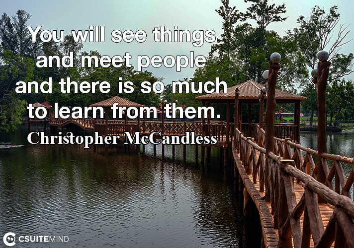 You will see things and meet people and there is so much to learn from them.