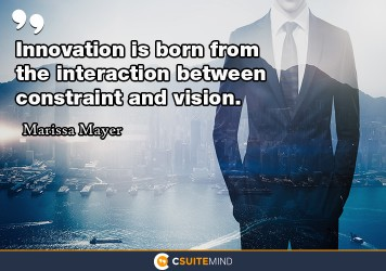 Innovation is born from the interaction between constraint and vision.