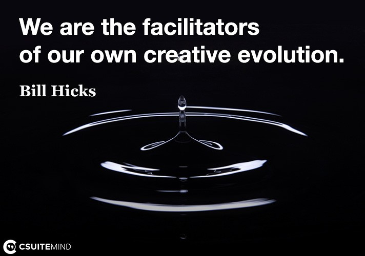 We are the facilitators of our own creative evolution.