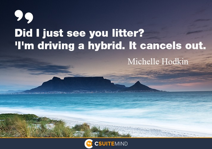 Did I just see you litter?''I'm driving a hybrid. It cancels out.