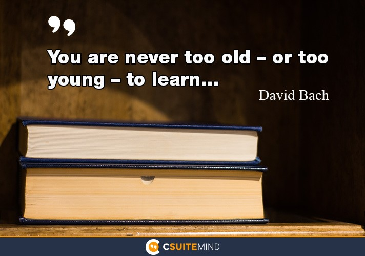you-are-never-too-old-or-too-young-to-learn