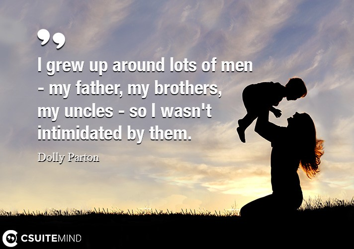 I grew up around lots of men - my father, my brothers, my uncles - so I wasn't intimidated by them.