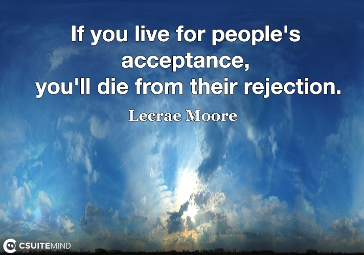 if-you-live-for-peoples-acceptance-youll-die-from-their-r