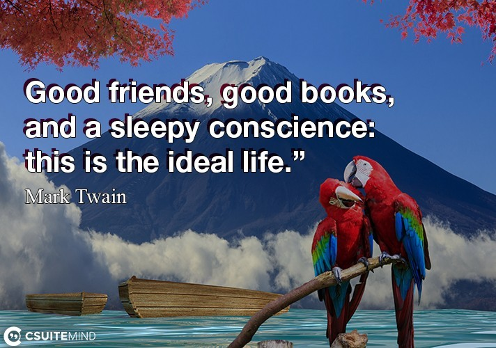 Good friends, good books and a sleepy conscience : this is the ideal life.
