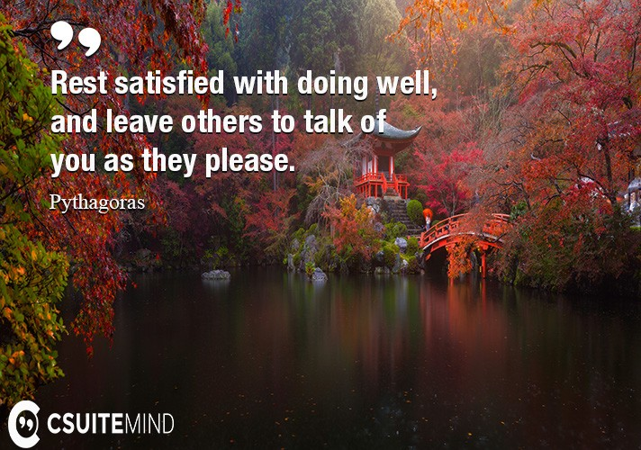 Rest satisfied with doing well, and leave others to talk of you as they please.