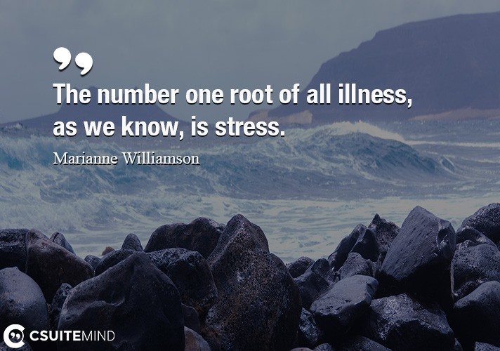 The number one root of all illness, as we know, is stress.