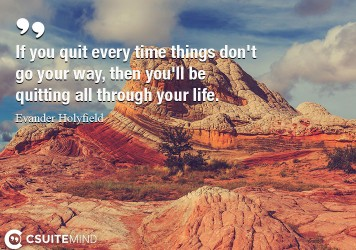 If you quit every time things don't go your way, then you'll be quitting all through your life.