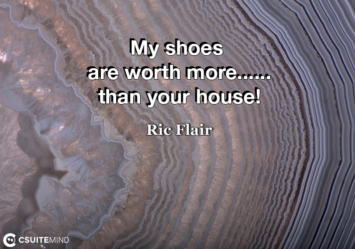 My shoes are worth more......than your house!