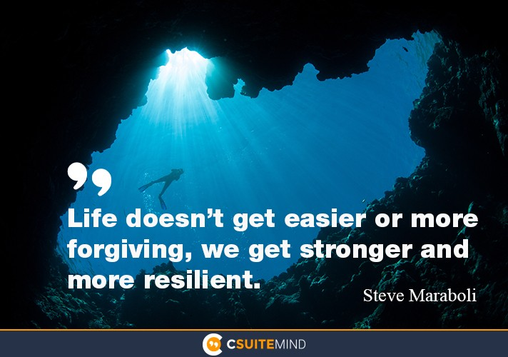 Life doesn't get easier or more forgiving, we get stronger and more resilient.