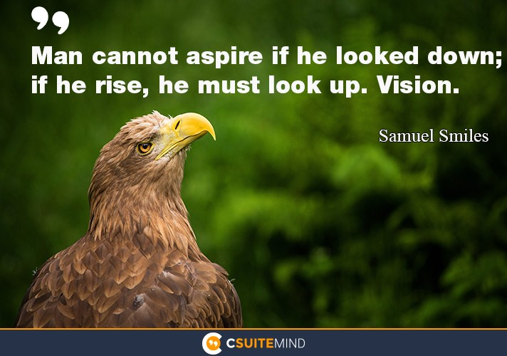 Man cannot aspire if he looked down; if he rise, he must look up. Vision