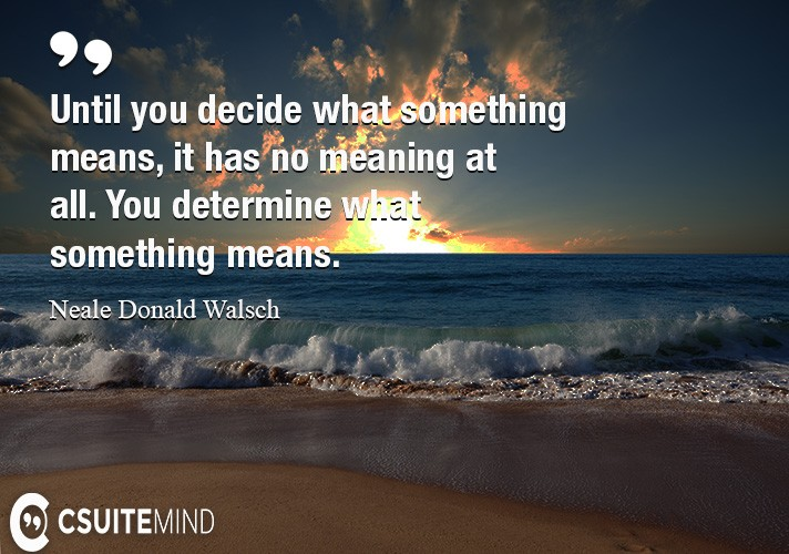 Until you decide what something means, it has no meaning at all. You determine what something means.