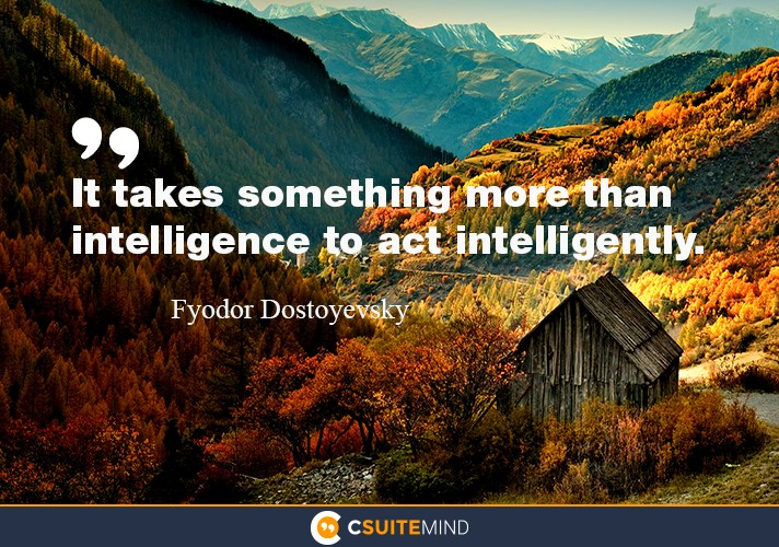 it-takes-something-more-than-intelligence-to-act-intelligen