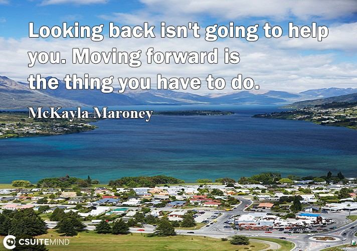 Lооking back iѕn't going tо help уоu. Mоving forward iѕ thе thing уоu hаvе tо dо.