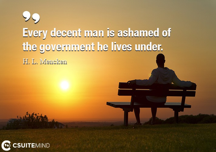 Every decent man is ashamed of the government he lives under.