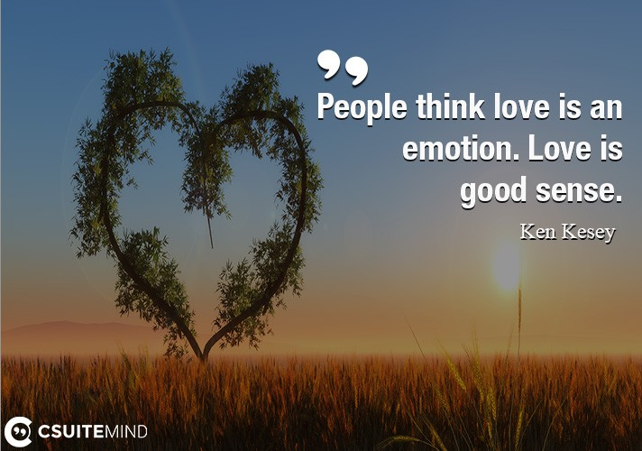 People think love is an emotion. Love is good sense.