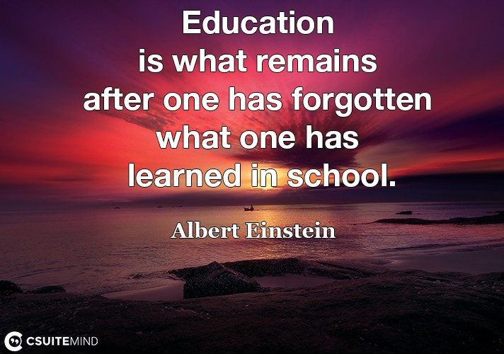 education-is-what-remains-after-one-has-forgotten-what-one-h