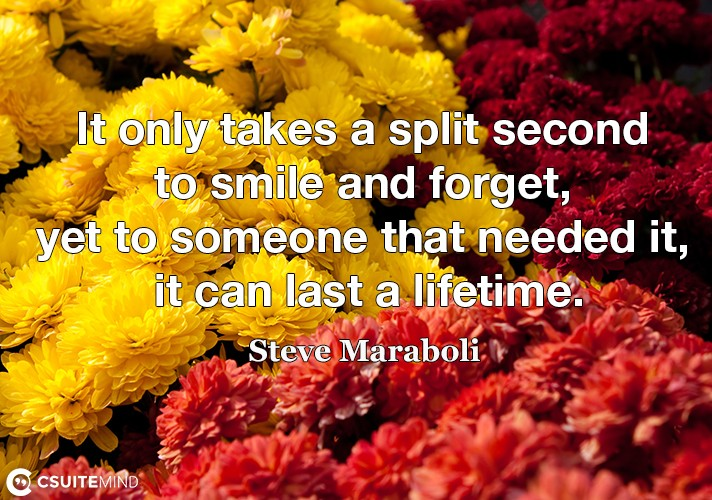 It only takes a split second to smile and forget, yet to someone that needed it, it can last a lifetime.