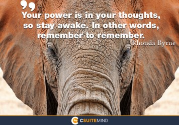 Your power is in your thoughts, so stay awake. In other words, remember to remember.
