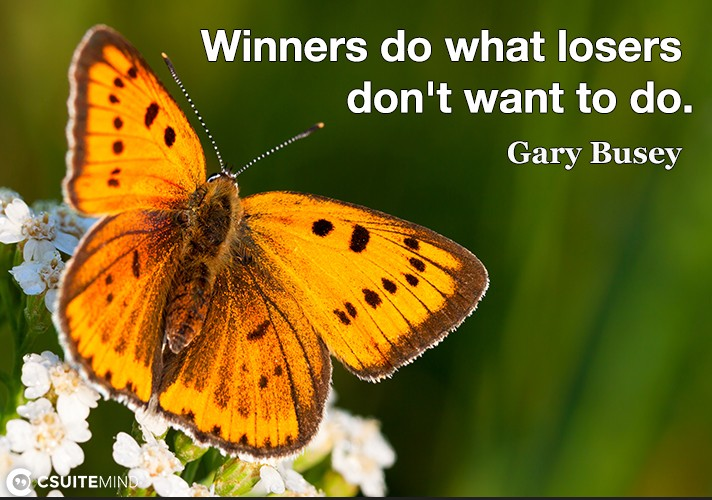 Winners do what losers don't want to do.