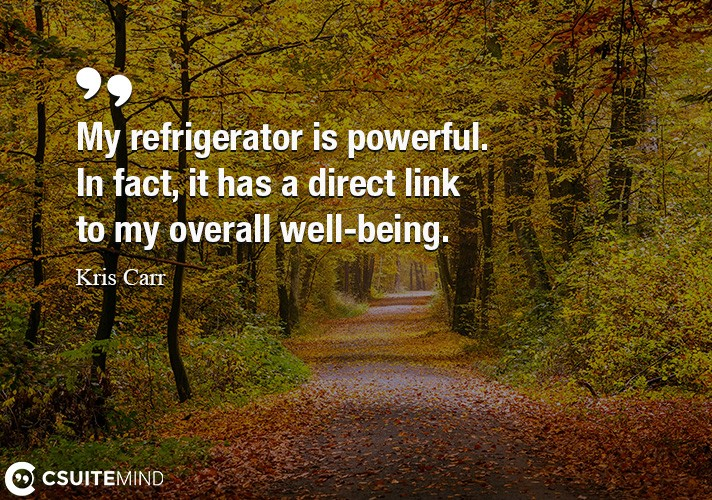 My refrigerator is powerful. In fact, it has a direct link to my overall well-being.
