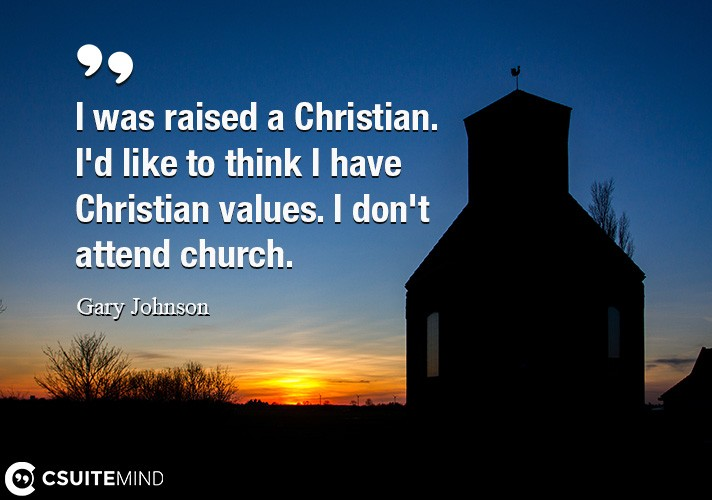 I was raised a Christian. I'd like to think I have Christian values. I don't attend church.