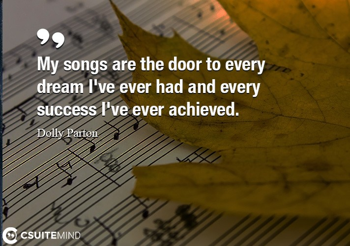 My songs are the door to every dream I've ever had and every success I've ever achieved.