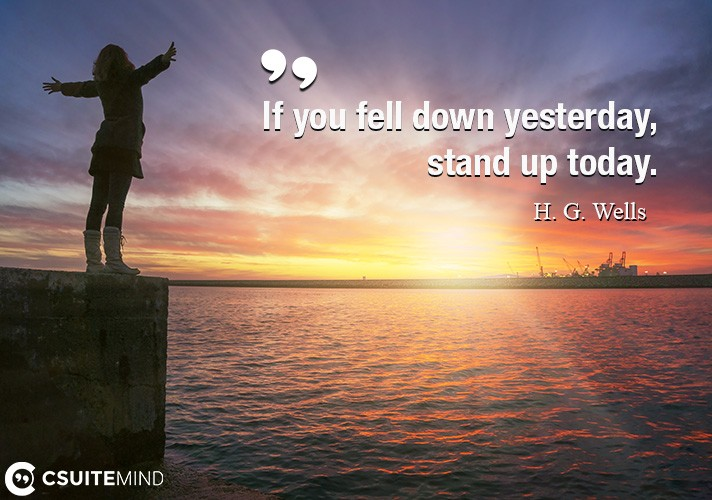If you fell down yesterday, stand up today.