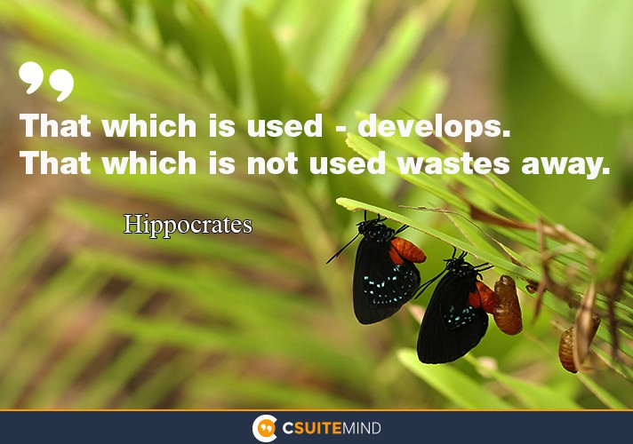 """That which is used - develops. That which is not used wastes away."""