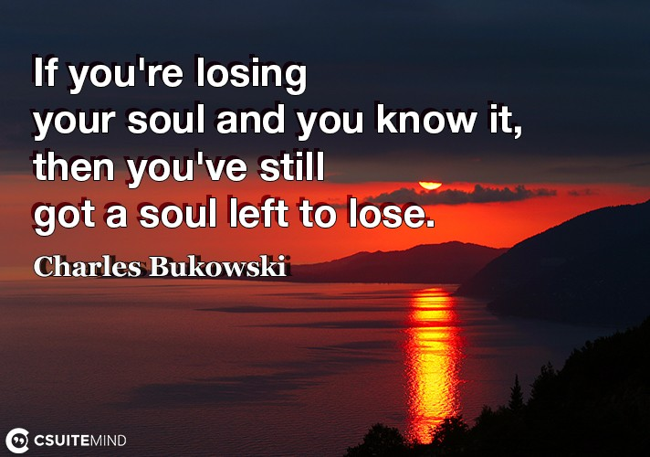 If you're losing your soul and you know it, then you've still got a soul left to lose.