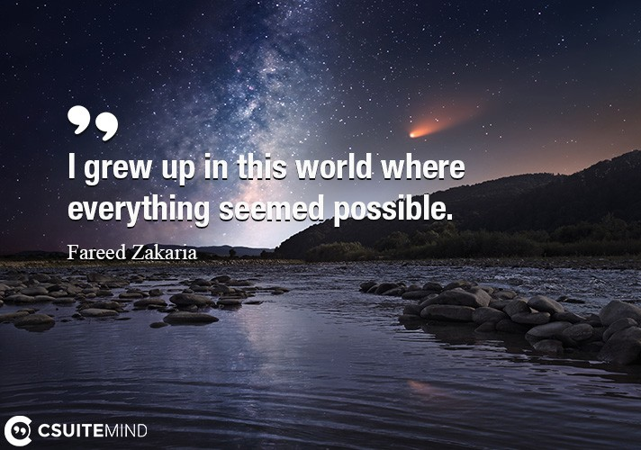 I grew up in this world where everything seemed possible.