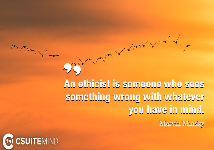 An ethicist is someone who sees something wrong with whatever you have in mind.