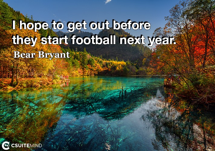 i-hope-to-get-out-before-they-start-football-next-year
