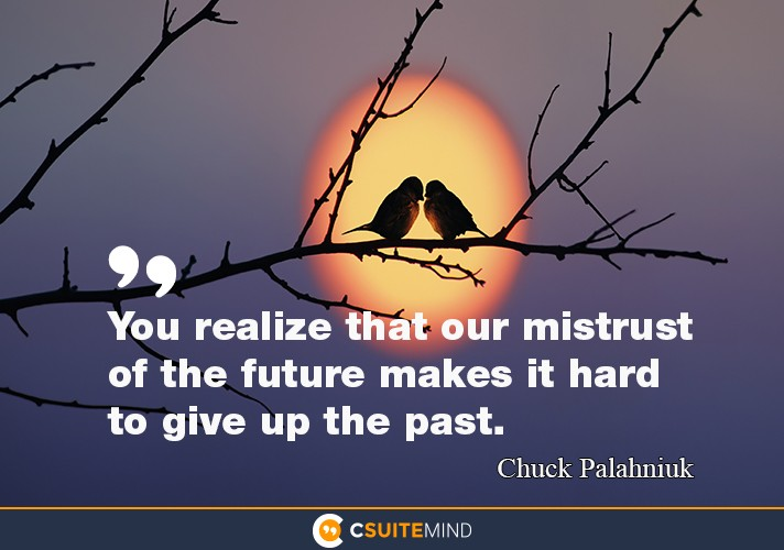 """You realize that our mistrust of the future makes it hard to give up the past."""
