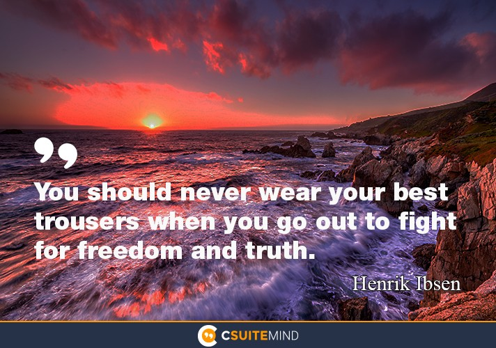You should never wear your best trousers when you go out  to fight  for freedom and truth .