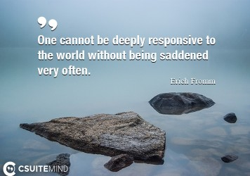 One cannot be deeply responsive to the world without being saddened very often.