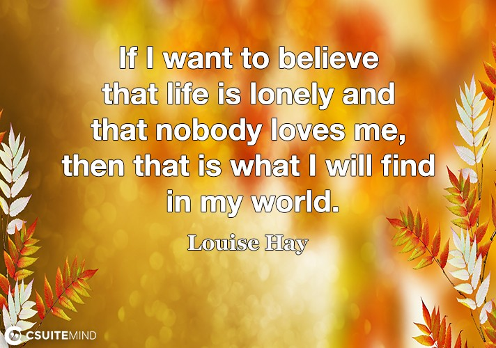 If I want to believe that life is lonely and that nobody loves me, then that is what I will find in my world.