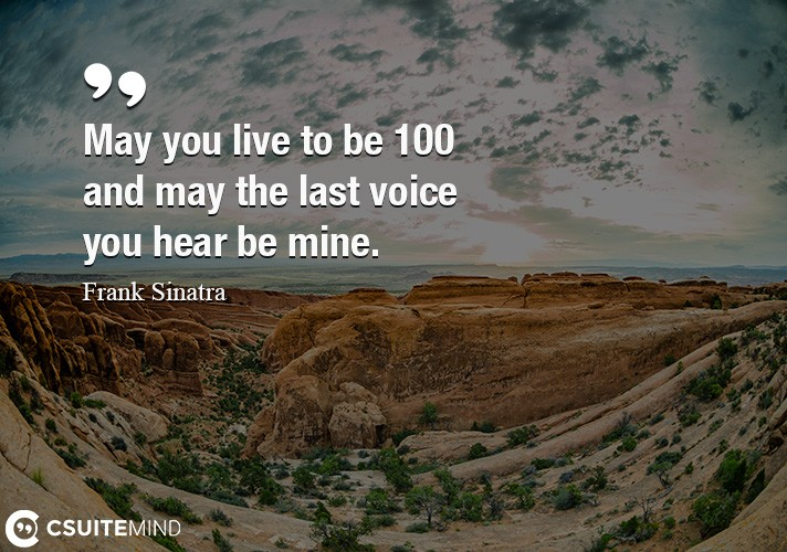 May you live to be 100 and may the last voice you hear be mine.