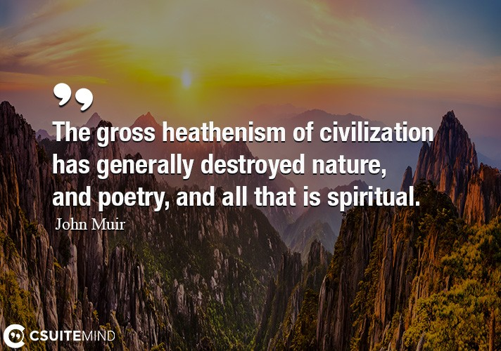 The gross heathenism of civilization has generally destroyed nature, and poetry, and all that is spiritual.