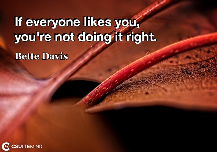 If everyone likes you, you're not doing it right.