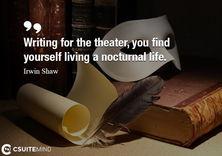 Writing for the theater, you find yourself living a nocturnal life.