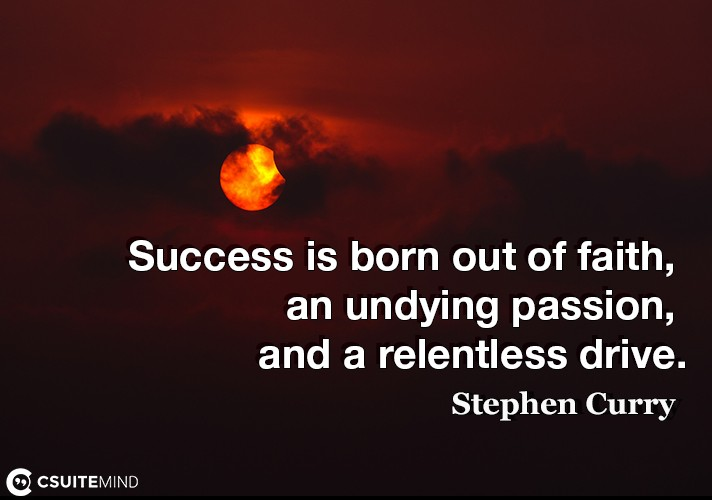 Success is born out of faith, an undying passion, and a relentless drive.